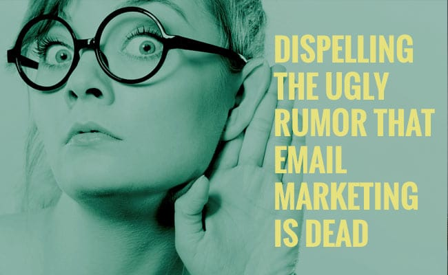 Dispelling-The-Ugly-Rumor-That-Email Marketing-is-Dead